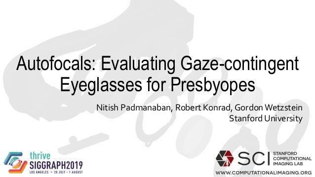 Autofocals: Evaluating Gaze-contingent Eyeglasses for Presbyopes Nitish Padmanaban, Robert Konrad, Gordon Wetzstein Stanfo...