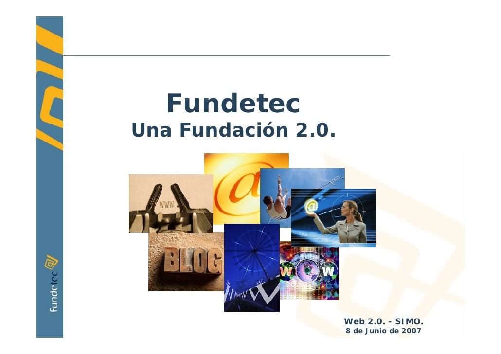 Fundetec Una Fundación 2.0.                          Web 2.0. - SIMO.     1                      8 de Junio de 2007
