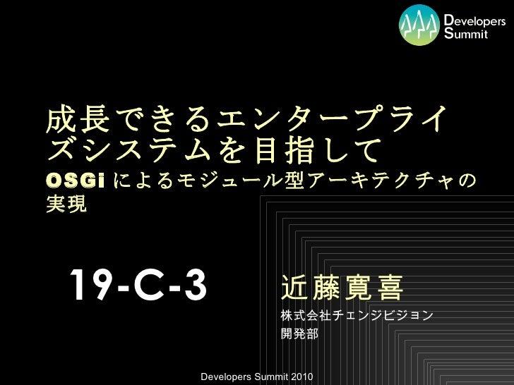 成長できるエンタープライズシステムを目指して OSGi によるモジュール型アーキテクチャの実現 近藤寛喜 株式会社チェンジビジョン 開発部 19-C-3