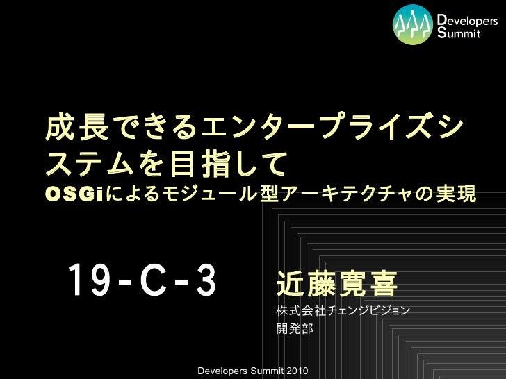 成長できるエンタープライズシ ステムを目指して OSGi によるモジュール型アーキテクチャの実現     19-C-3                近藤寛喜                        株式会社チェンジビジョン       ...
