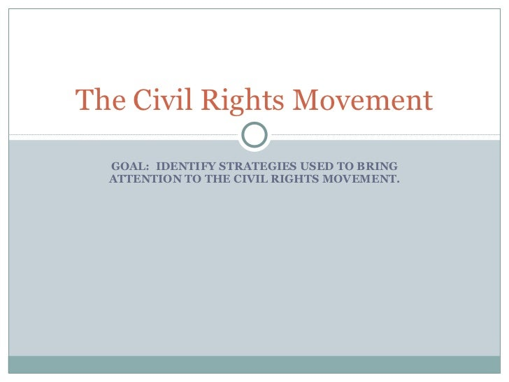 GOAL:  IDENTIFY STRATEGIES USED TO BRING ATTENTION TO THE CIVIL RIGHTS MOVEMENT. The Civil Rights Movement