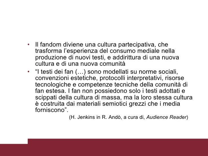 <ul><li>Il fandom diviene una cultura partecipativa, che trasforma l'esperienza del consumo mediale nella produzione di nu...