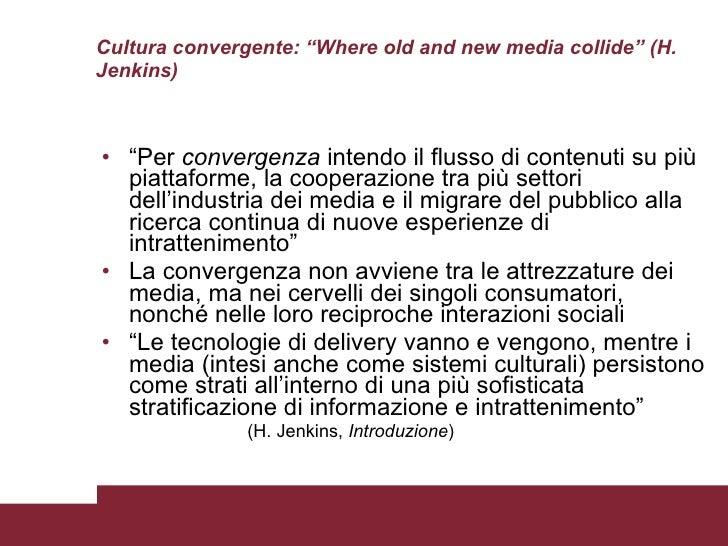 """Cultura convergente: """"Where old and new media collide"""" (H. Jenkins) <ul><li>"""" Per  convergenza  intendo il flusso di conte..."""