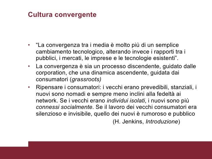 """Cultura convergente <ul><li>"""" La convergenza tra i media è molto più di un semplice cambiamento tecnologico, alterando inv..."""