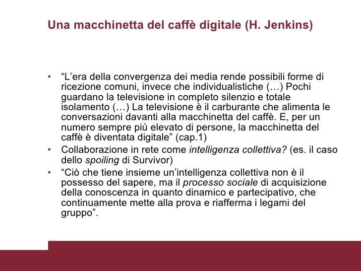 """Una macchinetta del caffè digitale (H. Jenkins) <ul><li>"""" L'era della convergenza dei media rende possibili forme di ricez..."""
