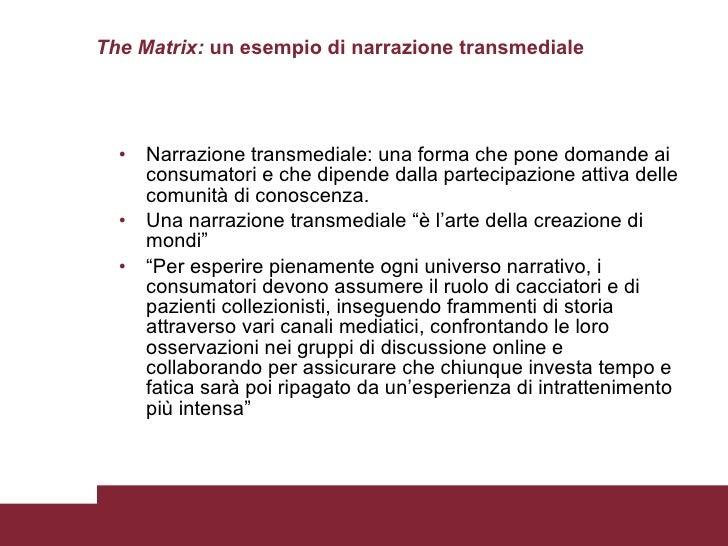 The Matrix:  un esempio di narrazione transmediale <ul><li>Narrazione transmediale: una forma che pone domande ai consumat...