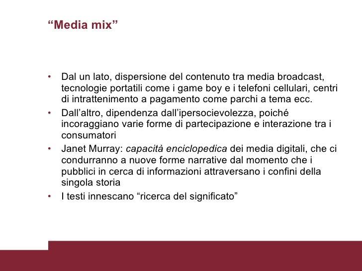 """""""Media mix"""" <ul><li>Dal un lato, dispersione del contenuto tra media broadcast, tecnologie portatili come i game boy e i t..."""