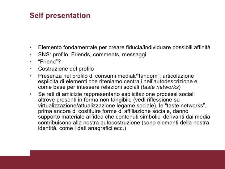 Self presentation <ul><li>Elemento fondamentale per creare fiducia/individuare possibili affinità </li></ul><ul><li>SNS: p...