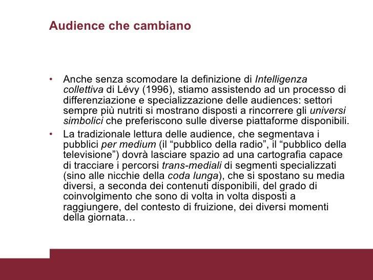 Audience che cambiano <ul><li>Anche senza scomodare la definizione di  Intelligenza collettiva  di Lévy (1996), stiamo ass...