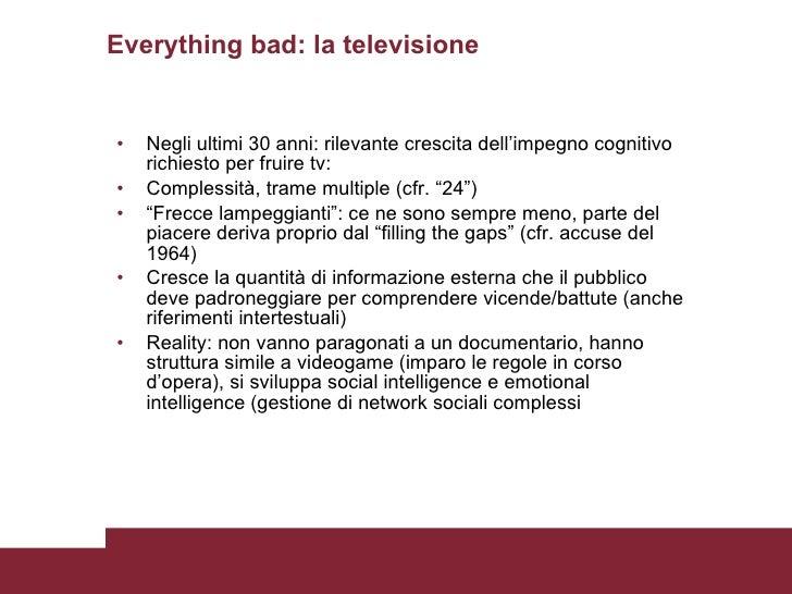 Everything bad: la televisione <ul><li>Negli ultimi 30 anni: rilevante crescita dell'impegno cognitivo richiesto per fruir...