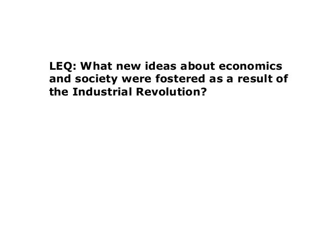 LEQ: What new ideas about economicsand society were fostered as a result ofthe Industrial Revolution?