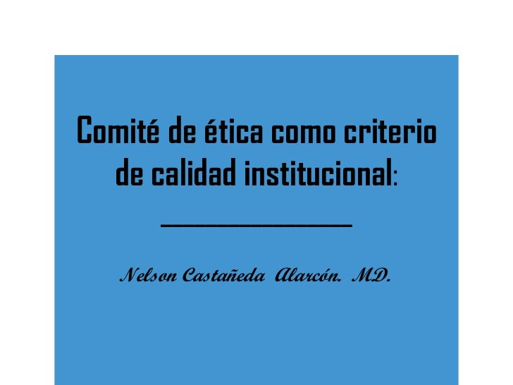 Comité de ética como criterio de calidad institucional : _________________ Nelson Castañeda  Alarcón.  MD.