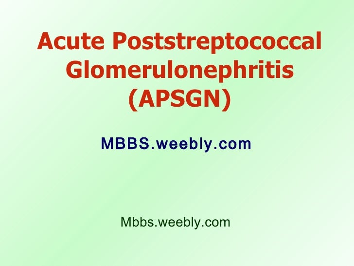 Acute Poststreptococcal Glomerulonephritis (APSGN) <ul><li>MBBS.weebly.com </li></ul>Mbbs.weebly.com