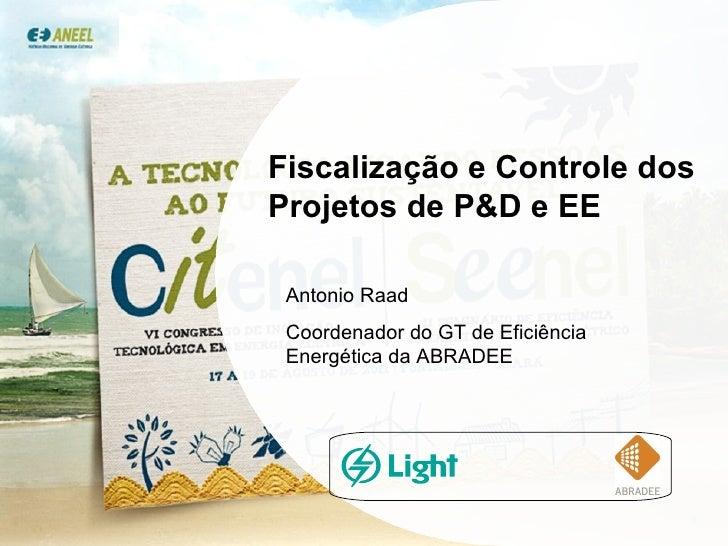 Fiscalização  e Controle dos Projetos de P&D e EE Antonio Raad Coordenador do GT de Eficiência Energética da ABRADEE