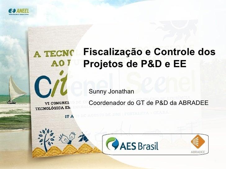 Fiscalização  e Controle dos Projetos de P&D e EE Sunny Jonathan Coordenador do GT de P&D da ABRADEE