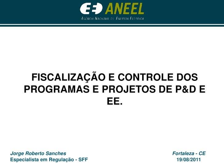FISCALIZAÇÃO E CONTROLE DOS PROGRAMAS E PROJETOS DE P&D E EE.<br />Jorge Roberto Sanches<br />Especialista em Regulação - ...