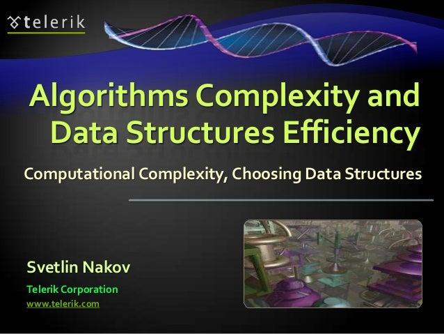 Algorithms Complexity and Data Structures EfficiencyComputational Complexity, Choosing Data StructuresSvetlin NakovTelerik...