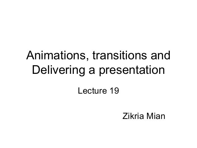 Animations, transitions andDelivering a presentationLecture 19Zikria Mian