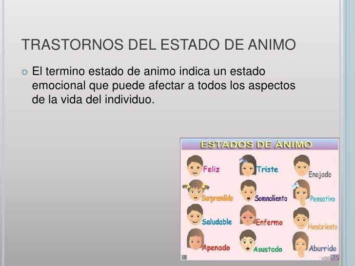TRASTORNOS DEL ESTADO DE ANIMO<br />El termino estado de animo indica un estado emocional que puede afectar a todos los as...