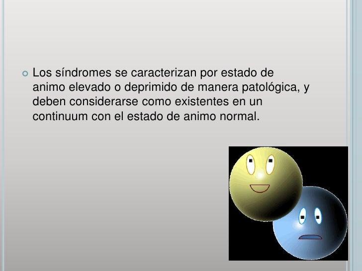 Los síndromes se caracterizan por estado de animo elevado o deprimido de manera patológica, y deben considerarse como exis...