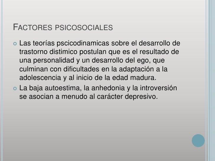 Factores psicosociales<br />Las teorías pscicodinamicas sobre el desarrollo de trastorno distimico postulan que es el resu...