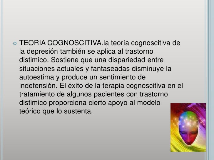 TEORIA COGNOSCITIVA.la teoría cognoscitiva de la depresión también se aplica al trastorno distimico. Sostiene que una disp...