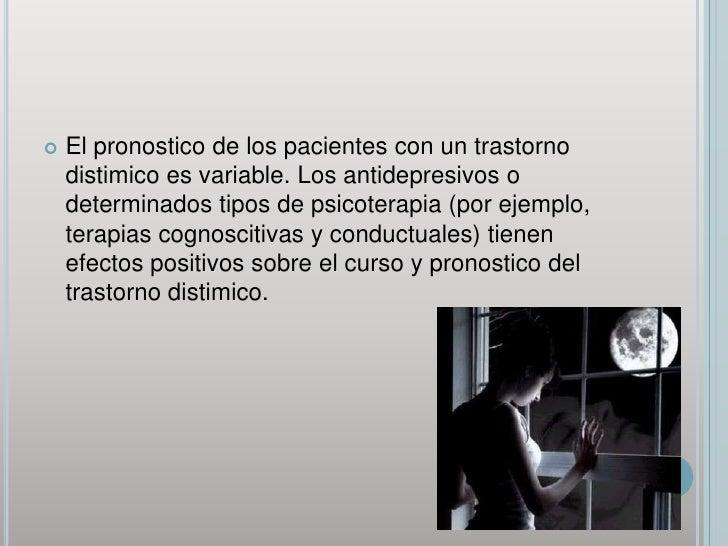 El pronostico de los pacientes con un trastorno distimico es variable. Los antidepresivos o determinados tipos de psicoter...