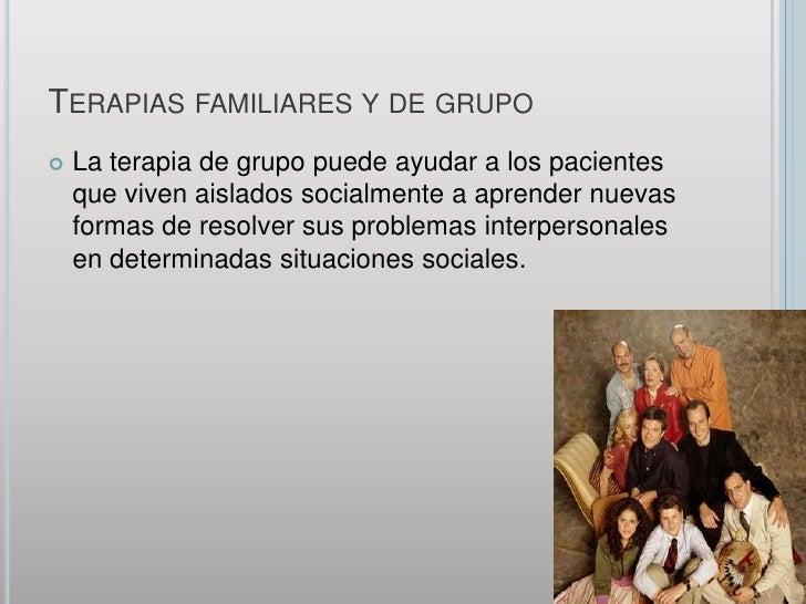 Terapias familiares y de grupo<br />La terapia de grupo puede ayudar a los pacientes que viven aislados socialmente a apre...