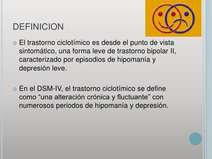 DEFINICION<br />El trastorno ciclotímico es desde el punto de vista sintomático, una forma leve de trastorno bipolar II, c...
