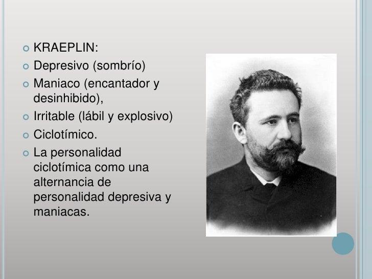 KRAEPLIN: <br />Depresivo (sombrío)<br />Maniaco (encantador y desinhibido),<br />Irritable (lábil y explosivo) <br />Cicl...
