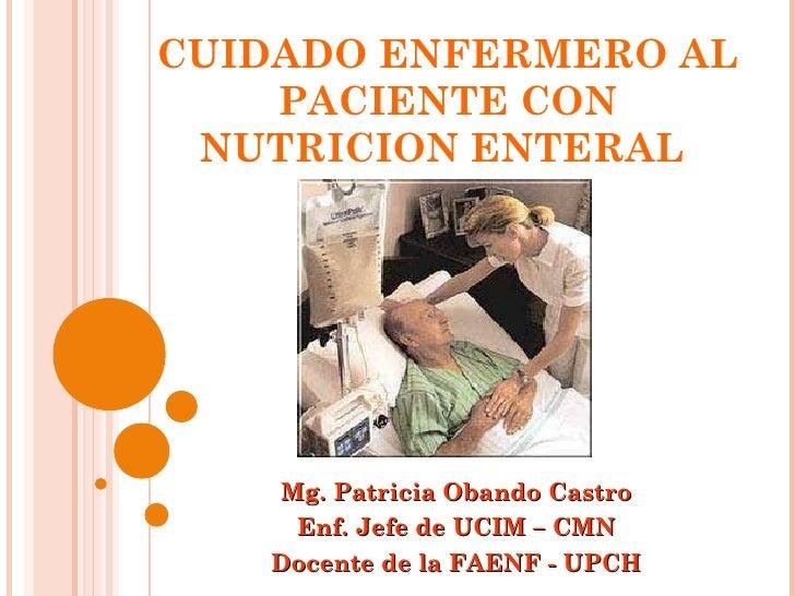 CUIDADO ENFERMERO AL PACIENTE CON NUTRICION ENTERAL  Mg. Patricia Obando Castro Enf. Jefe de UCIM – CMN Docente de la FAEN...
