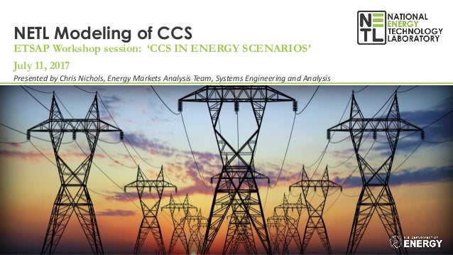 NETL Modeling of CCS ETSAP Workshop session: 'CCS IN ENERGY SCENARIOS' July 11, 2017 Presented by Chris Nichols, Energy Ma...