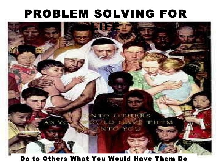 PROBLEM SOLVING FOR LIFE Do to Others What You Would Have Them Do Unto You.