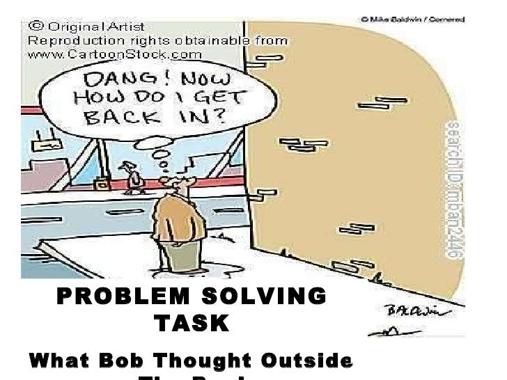 PROBLEM SOLVING TASK What Bob Thought Outside The Box!