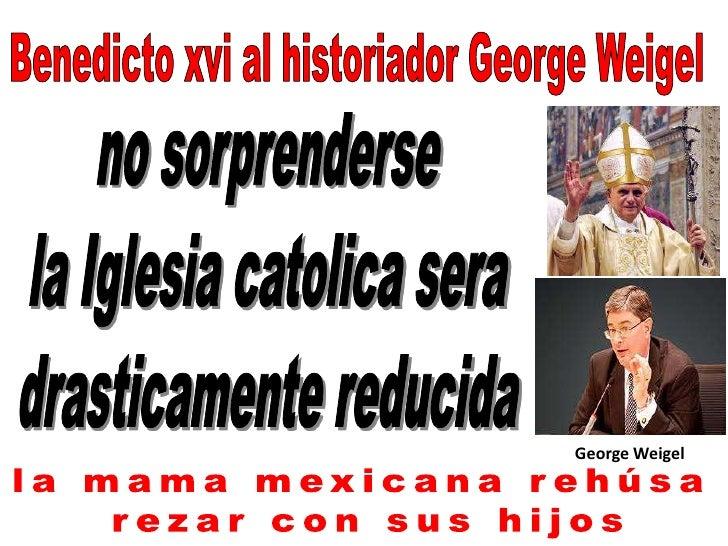 Benedicto xvi al historiador George Weigel<br />no sorprenderse<br /> la Iglesia catolica sera <br />drasticamente reducid...
