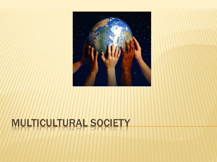 multicultural sociaties Cultural studies situates culture as a site of power struggles between competing systems of representations and the ways of life that they support our methods of study are critical: not only exposing the ideological dimension of culture but also exploring its radical political potential.