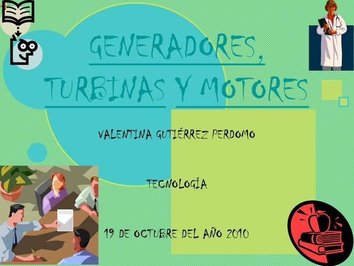 GENERADORES,TURBINAS Y MOTORES   VALENTINA GUTIÉRREZ PERDOMO           TECNOLOGÍA    19 DE OCTUBRE DEL AÑO 2010