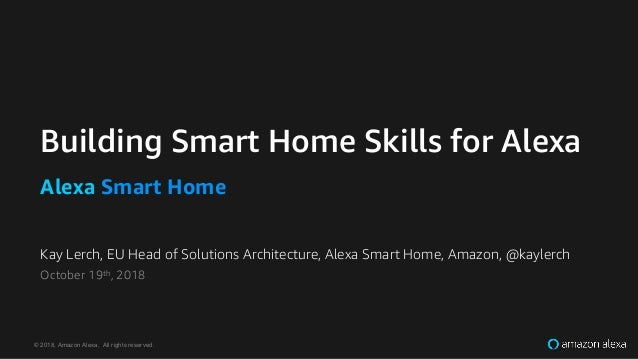 © 2018, Amazon Alexa, All rights reserved. Kay Lerch, EU Head of Solutions Architecture, Alexa Smart Home, Amazon, @kayler...
