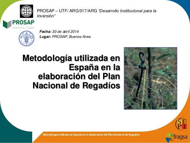 """Metodología utilizada en España en la elaboración del Plan Nacional de Regadíos PROSAP – UTF/ ARG/017/ARG """"Desarrollo Inst..."""