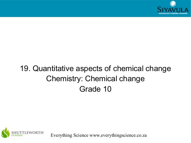 1 Everything Science www.everythingscience.co.za 19. Quantitative aspects of chemical change Chemistry: Chemical change Gr...