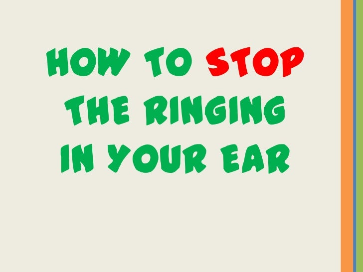 HOW TO STOP THE RINGING IN YOUR EAR
