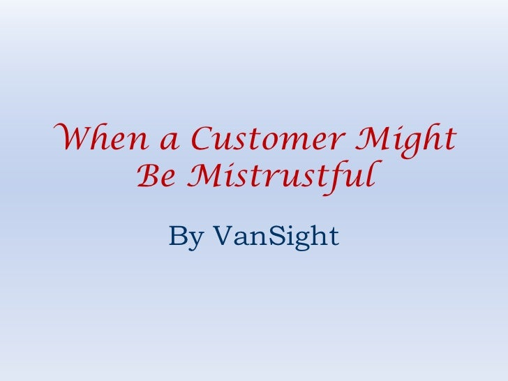 When a Customer Might Be Mistrustful<br />By VanSight<br />