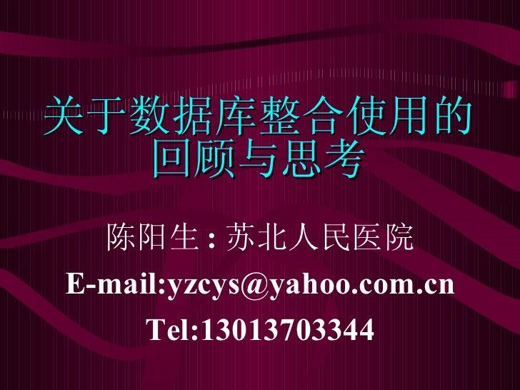 关于数据库整合使用的 回顾与思考 陈阳生 : 苏北人民医院 E-mail:yzcys@yahoo.com.cn Tel:13013703344