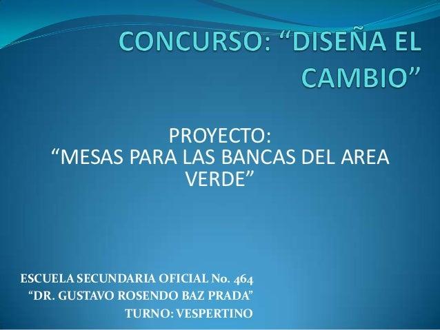 """PROYECTO:    """"MESAS PARA LAS BANCAS DEL AREA                VERDE""""ESCUELA SECUNDARIA OFICIAL No. 464 """"DR. GUSTAVO ROSENDO ..."""