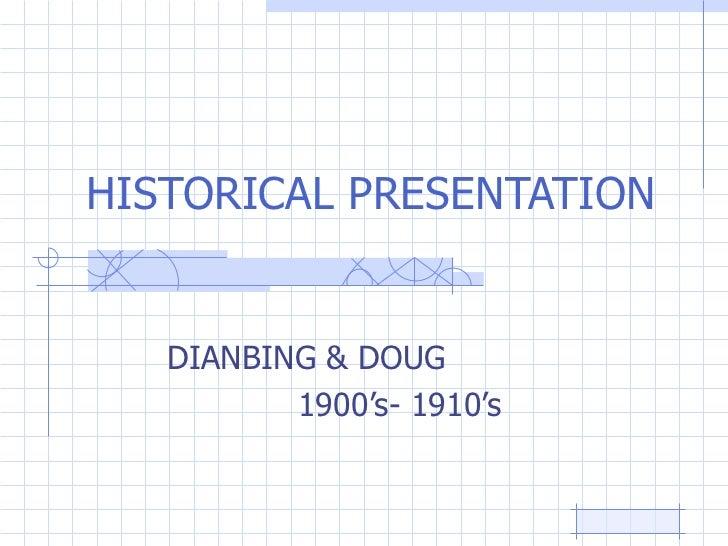 HISTORICAL PRESENTATION DIANBING & DOUG  1900's- 1910's
