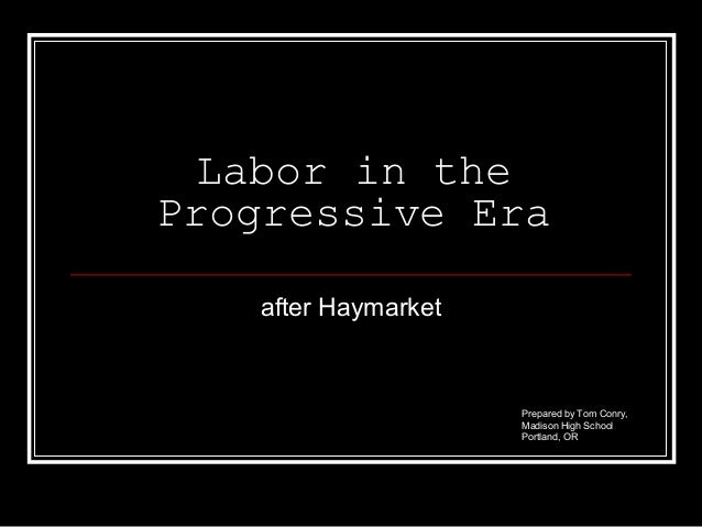 Labor in the Progressive Era after Haymarket  Prepared by Tom Conry, Madison High School Portland, OR