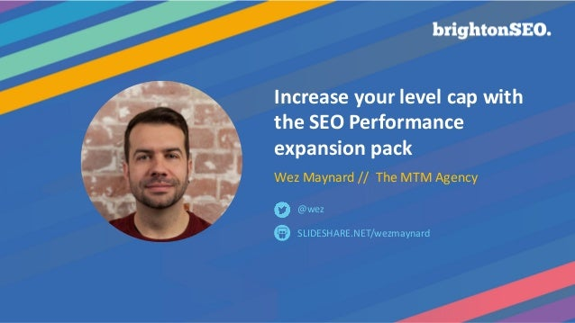 Increase your level cap with the SEO Performance expansion pack Wez Maynard // The MTM Agency SLIDESHARE.NET/wezmaynard @w...