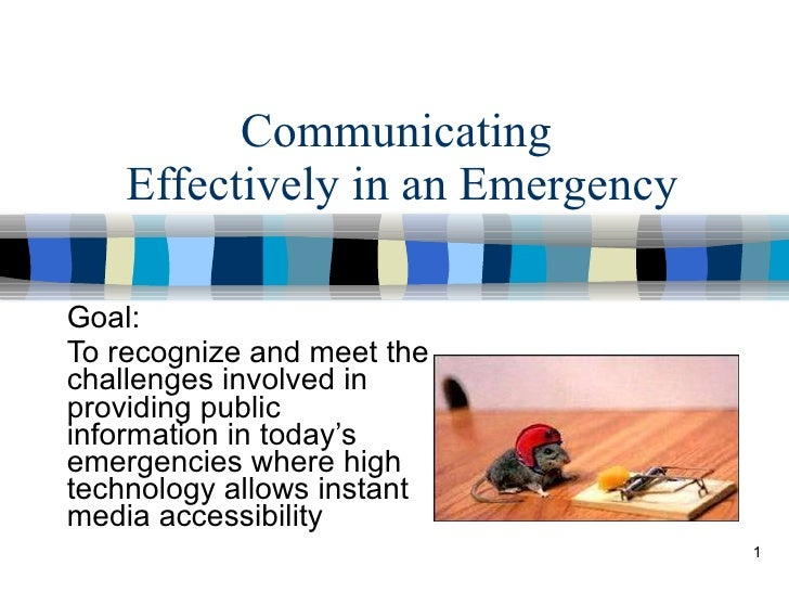 Communicating  Effectively in an Emergency Goal:  To recognize and meet the challenges involved in providing public inform...