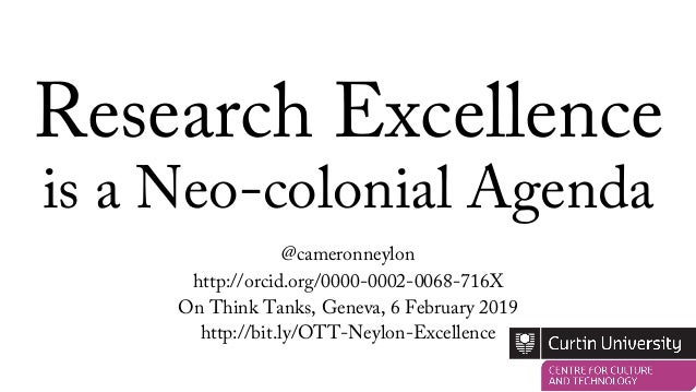 Research Excellence is a Neo-colonial Agenda @cameronneylon http://orcid.org/0000-0002-0068-716X On Think Tanks, Geneva, 6...