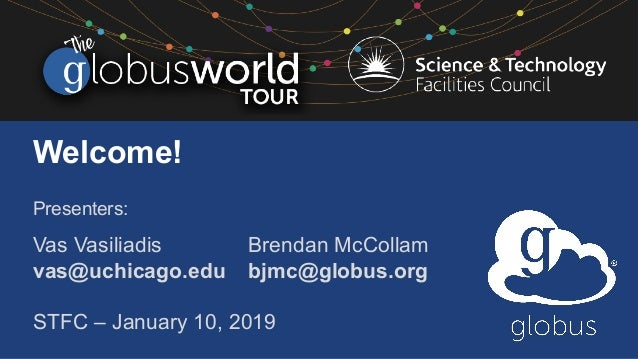 Welcome! Presenters: Vas Vasiliadis Brendan McCollam vas@uchicago.edu bjmc@globus.org STFC – January 10, 2019